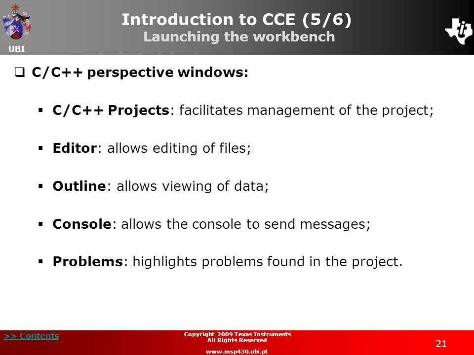 UBI >> Contents 21 Copyright 2009 Texas Instruments All Rights Reserved www.msp430.ubi.pt Introduction to CCE (5/6) Launching the workbench  C/C++ perspective windows:  C/C++ Projects: facilitates management of the project;  Editor: allows editing of files;  Outline: allows viewing of data;  Console: allows the console to send messages;  Problems: highlights problems found in the project.