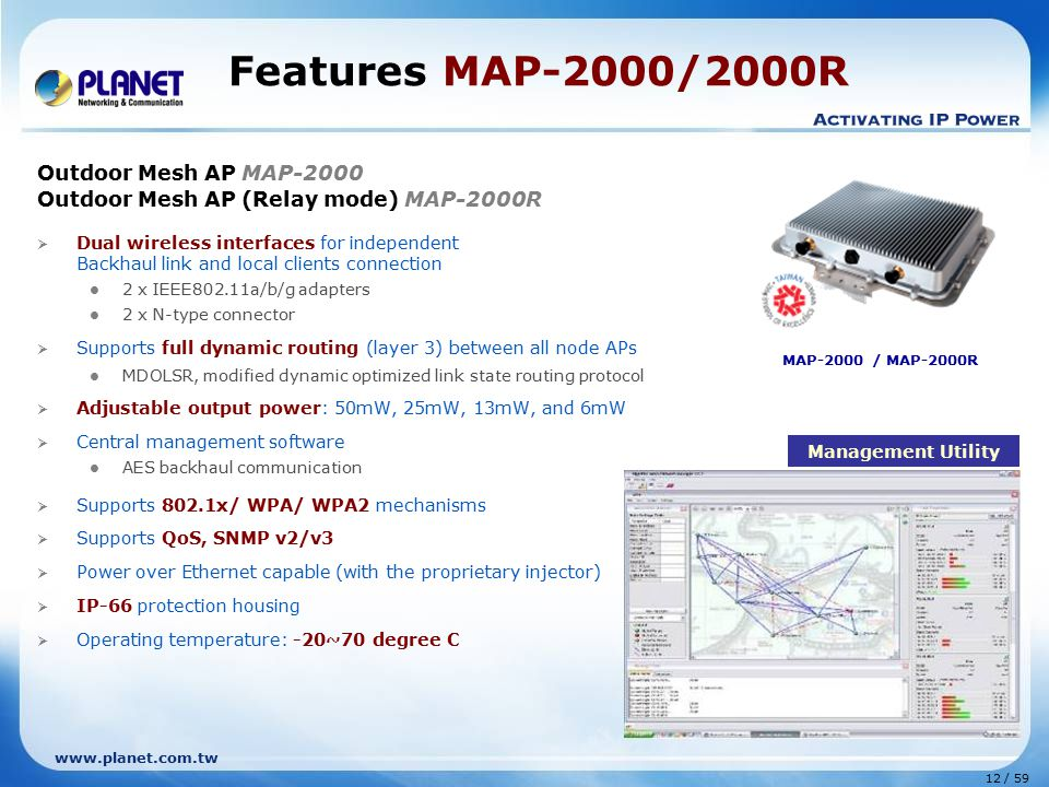 www.planet.com.tw 12 / 59 Features MAP-2000/2000R Outdoor Mesh AP MAP-2000 Outdoor Mesh AP (Relay mode) MAP-2000R  Dual wireless interfaces for independent Backhaul link and local clients connection 2 x IEEE802.11a/b/g adapters 2 x N-type connector  Supports full dynamic routing (layer 3) between all node APs MDOLSR, modified dynamic optimized link state routing protocol  Adjustable output power: 50mW, 25mW, 13mW, and 6mW  Central management software AES backhaul communication  Supports 802.1x/ WPA/ WPA2 mechanisms  Supports QoS, SNMP v2/v3  Power over Ethernet capable (with the proprietary injector)  IP-66 protection housing  Operating temperature: -20~70 degree C MAP-2000 / MAP-2000R Management Utility
