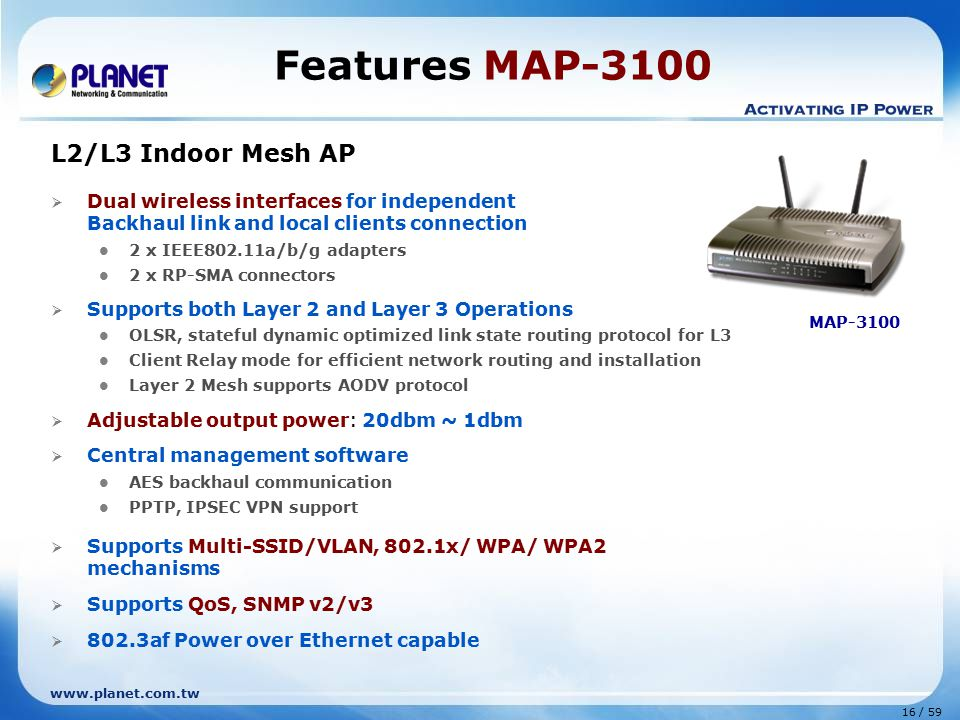 www.planet.com.tw 16 / 59 Features MAP-3100 L2/L3 Indoor Mesh AP  Dual wireless interfaces for independent Backhaul link and local clients connection 2 x IEEE802.11a/b/g adapters 2 x RP-SMA connectors  Supports both Layer 2 and Layer 3 Operations OLSR, stateful dynamic optimized link state routing protocol for L3 Client Relay mode for efficient network routing and installation Layer 2 Mesh supports AODV protocol  Adjustable output power: 20dbm ~ 1dbm  Central management software AES backhaul communication PPTP, IPSEC VPN support  Supports Multi-SSID/VLAN, 802.1x/ WPA/ WPA2 mechanisms  Supports QoS, SNMP v2/v3  802.3af Power over Ethernet capable MAP-3100