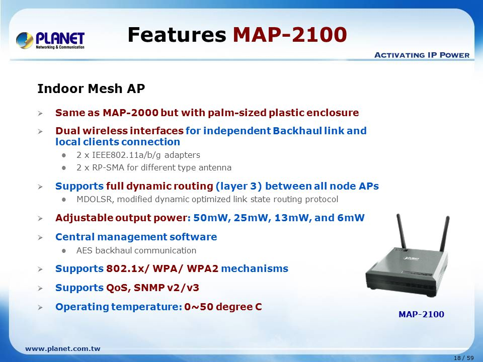 www.planet.com.tw 18 / 59 Indoor Mesh AP  Same as MAP-2000 but with palm-sized plastic enclosure  Dual wireless interfaces for independent Backhaul link and local clients connection 2 x IEEE802.11a/b/g adapters 2 x RP-SMA for different type antenna  Supports full dynamic routing (layer 3) between all node APs MDOLSR, modified dynamic optimized link state routing protocol  Adjustable output power: 50mW, 25mW, 13mW, and 6mW  Central management software AES backhaul communication  Supports 802.1x/ WPA/ WPA2 mechanisms  Supports QoS, SNMP v2/v3  Operating temperature: 0~50 degree C Features MAP-2100 MAP-2100