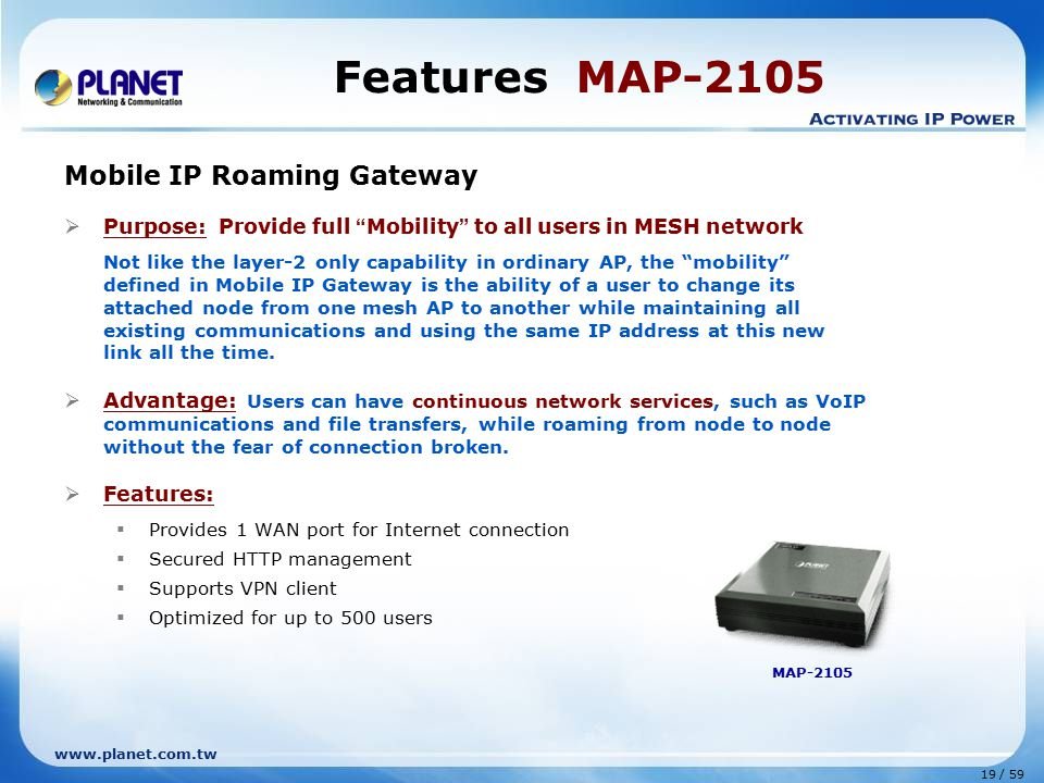 www.planet.com.tw 19 / 59 Mobile IP Roaming Gateway  Purpose: Provide full Mobility to all users in MESH network Not like the layer-2 only capability in ordinary AP, the mobility defined in Mobile IP Gateway is the ability of a user to change its attached node from one mesh AP to another while maintaining all existing communications and using the same IP address at this new link all the time.