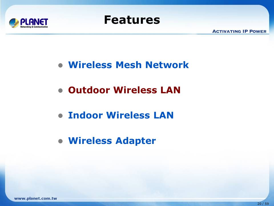 www.planet.com.tw 20 / 59 Features Wireless Mesh Network Outdoor Wireless LAN Indoor Wireless LAN Wireless Adapter