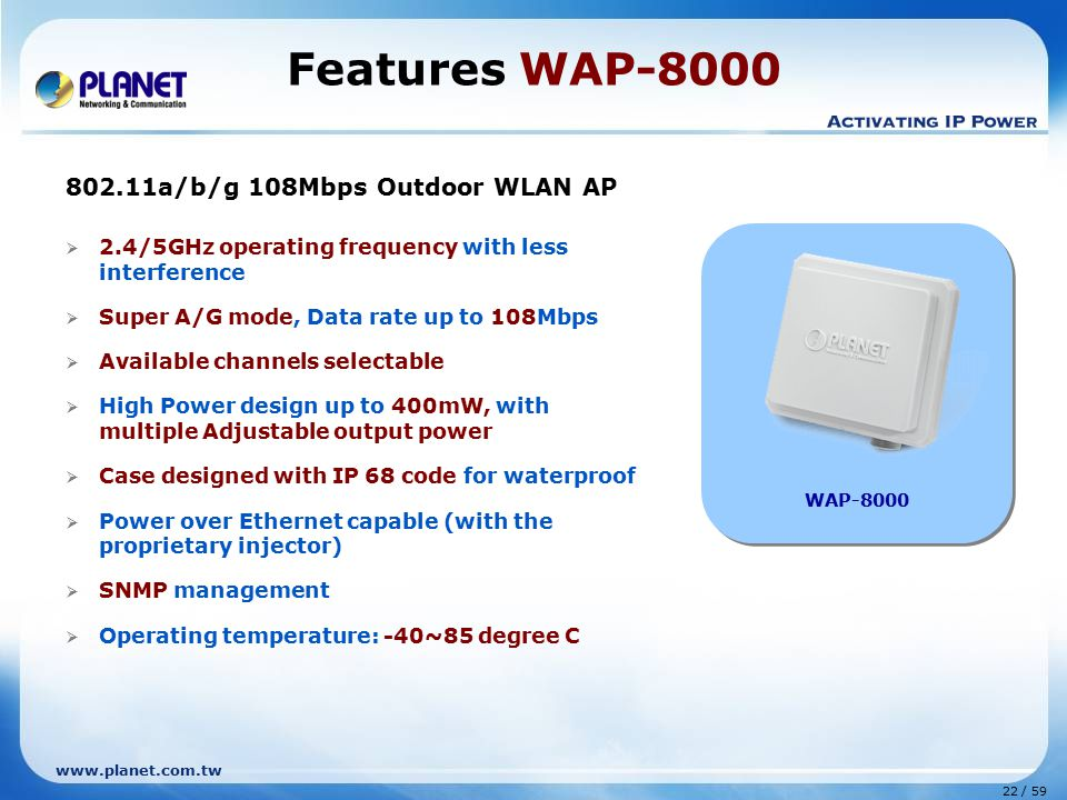 www.planet.com.tw 22 / 59 802.11a/b/g 108Mbps Outdoor WLAN AP  2.4/5GHz operating frequency with less interference  Super A/G mode, Data rate up to 108Mbps  Available channels selectable  High Power design up to 400mW, with multiple Adjustable output power  Case designed with IP 68 code for waterproof  Power over Ethernet capable (with the proprietary injector)  SNMP management  Operating temperature: -40~85 degree C Features WAP-8000 WAP-8000