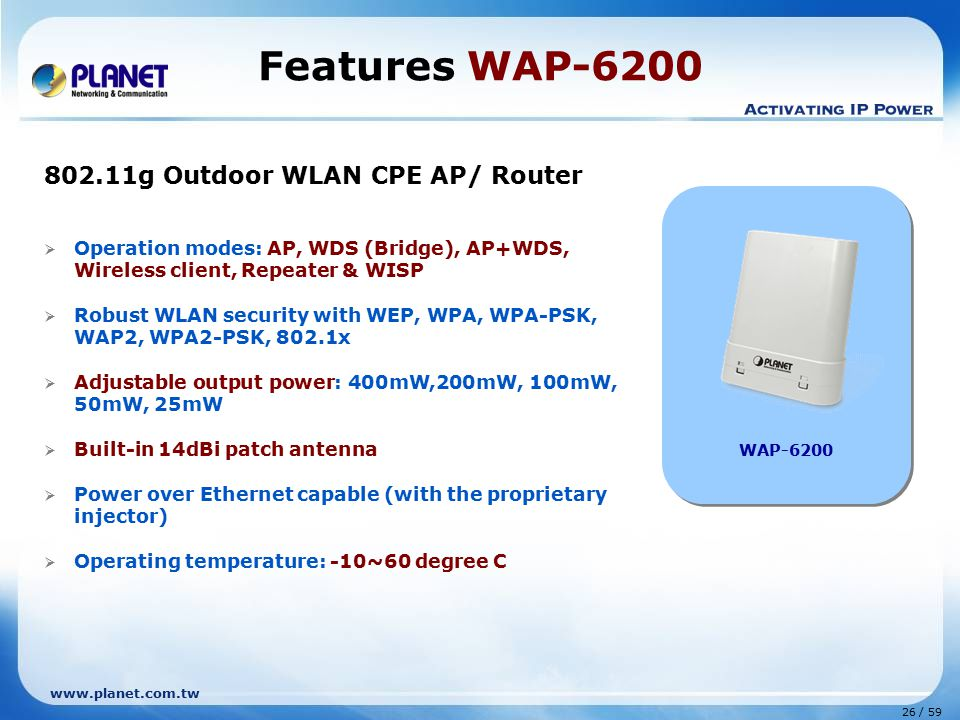 www.planet.com.tw 26 / 59  Operation modes: AP, WDS (Bridge), AP+WDS, Wireless client, Repeater & WISP  Robust WLAN security with WEP, WPA, WPA-PSK, WAP2, WPA2-PSK, 802.1x  Adjustable output power: 400mW,200mW, 100mW, 50mW, 25mW  Built-in 14dBi patch antenna  Power over Ethernet capable (with the proprietary injector)  Operating temperature: -10~60 degree C Features WAP-6200 WAP-6200 802.11g Outdoor WLAN CPE AP/ Router