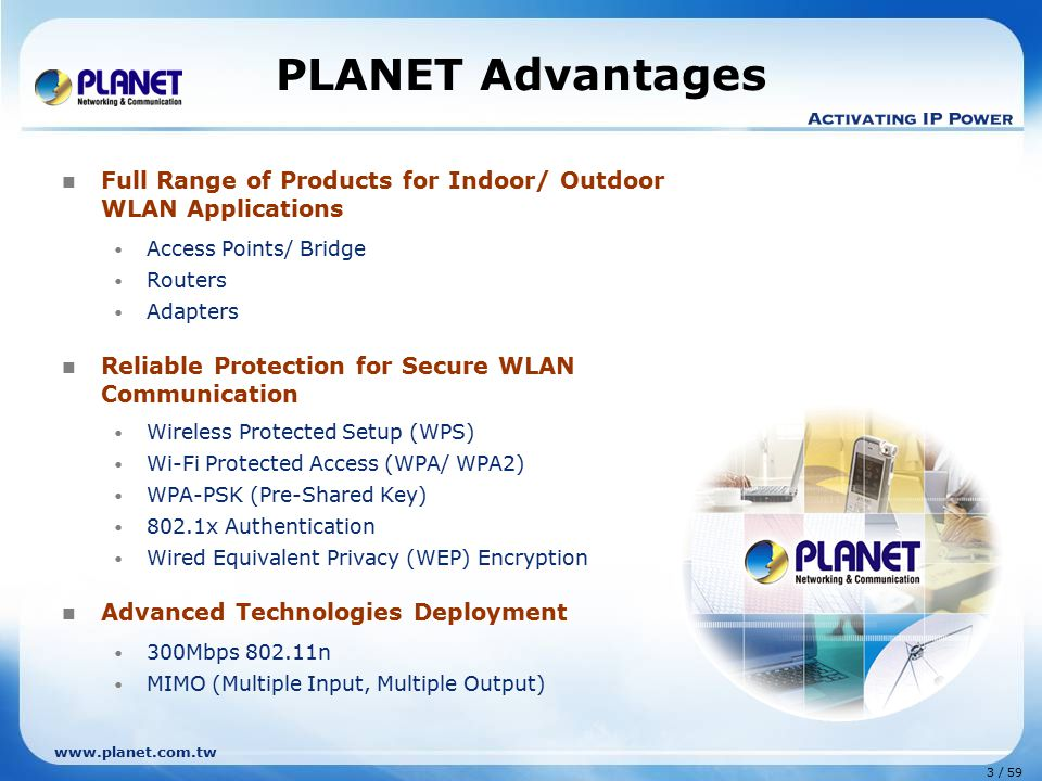 www.planet.com.tw 3 / 59 PLANET Advantages Full Range of Products for Indoor/ Outdoor WLAN Applications Access Points/ Bridge Routers Adapters Reliable Protection for Secure WLAN Communication Wireless Protected Setup (WPS) Wi-Fi Protected Access (WPA/ WPA2) WPA-PSK (Pre-Shared Key) 802.1x Authentication Wired Equivalent Privacy (WEP) Encryption Advanced Technologies Deployment 300Mbps 802.11n MIMO (Multiple Input, Multiple Output)