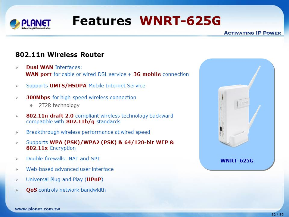 www.planet.com.tw 32 / 59 Features WNRT-625G 802.11n Wireless Router  Dual WAN Interfaces: WAN port for cable or wired DSL service + 3G mobile connec