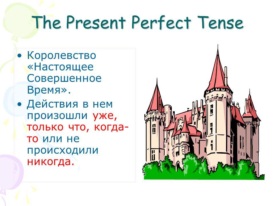 The Present Perfect Tense Королевство «Настоящее Совершенное Время». Действия в нем произошли уже, только что, когда- то или не происходили никогда.