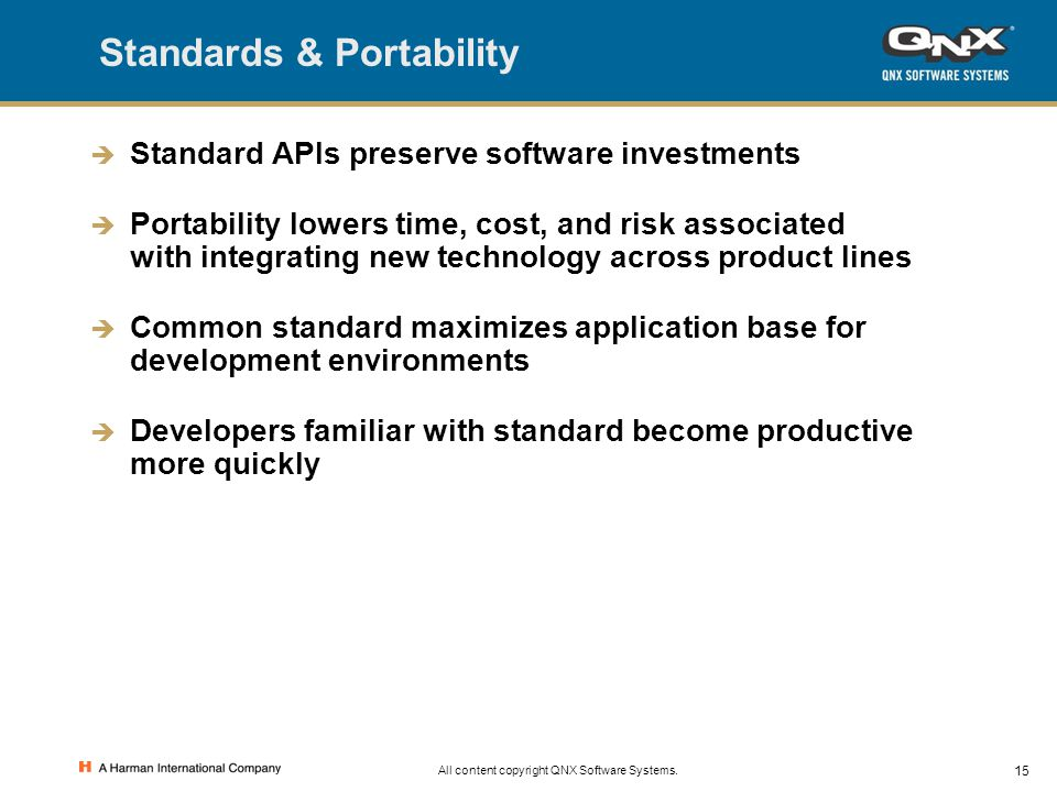 15 All content copyright QNX Software Systems. Standards & Portability  Standard APIs preserve software investments  Portability lowers time, cost,