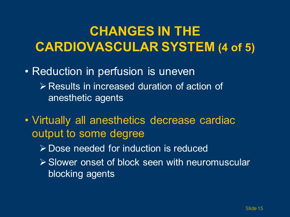 CHANGES IN THE CARDIOVASCULAR SYSTEM (4 of 5) Reduction in perfusion is uneven  Results in increased duration of action of anesthetic agents Virtually all anesthetics decrease cardiac output to some degree  Dose needed for induction is reduced  Slower onset of block seen with neuromuscular blocking agents Slide 15