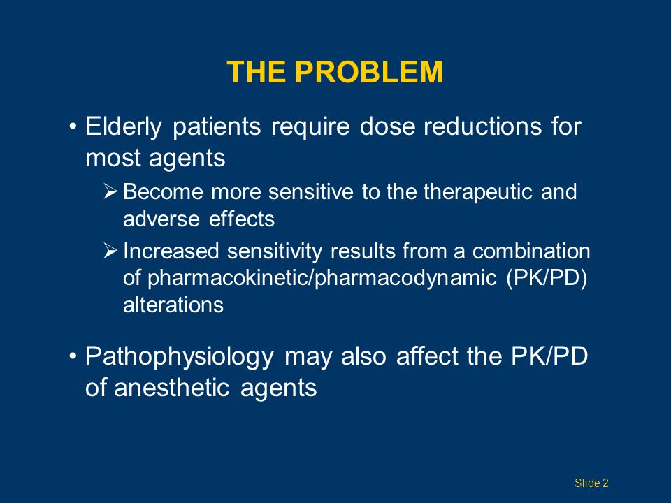 THE PROBLEM Elderly patients require dose reductions for most agents  Become more sensitive to the therapeutic and adverse effects  Increased sensitivity results from a combination of pharmacokinetic/pharmacodynamic (PK/PD) alterations Pathophysiology may also affect the PK/PD of anesthetic agents Slide 2
