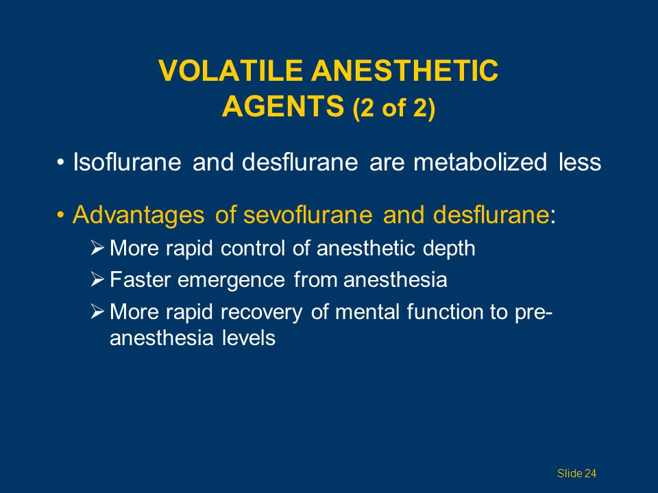VOLATILE ANESTHETIC AGENTS (2 of 2) Isoflurane and desflurane are metabolized less Advantages of sevoflurane and desflurane:  More rapid control of anesthetic depth  Faster emergence from anesthesia  More rapid recovery of mental function to pre- anesthesia levels Slide 24