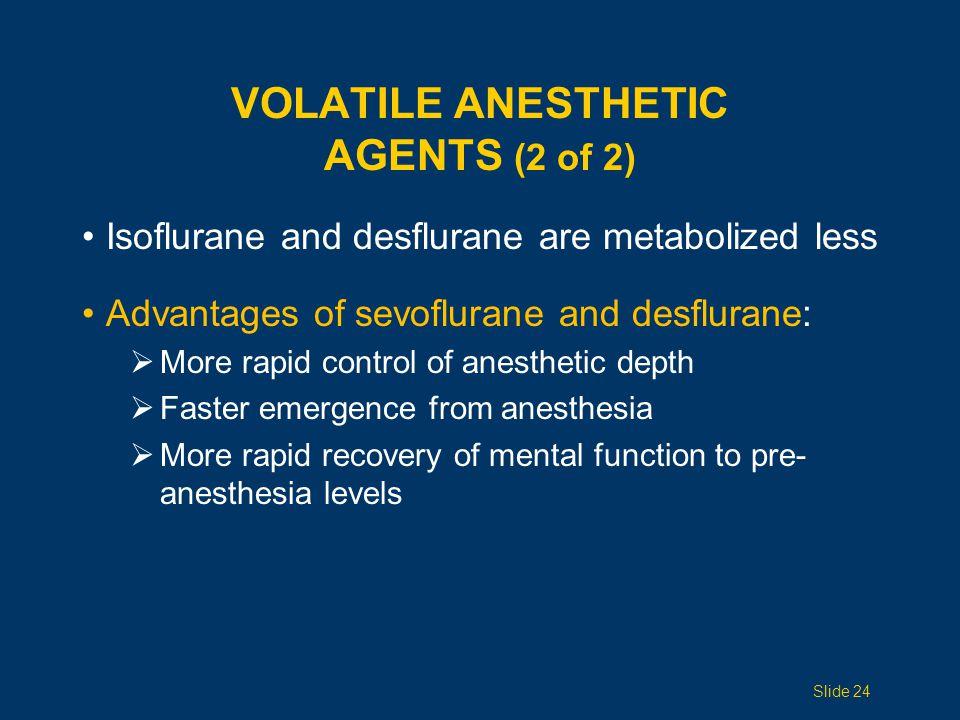 VOLATILE ANESTHETIC AGENTS (2 of 2) Isoflurane and desflurane are metabolized less Advantages of sevoflurane and desflurane:  More rapid control of a