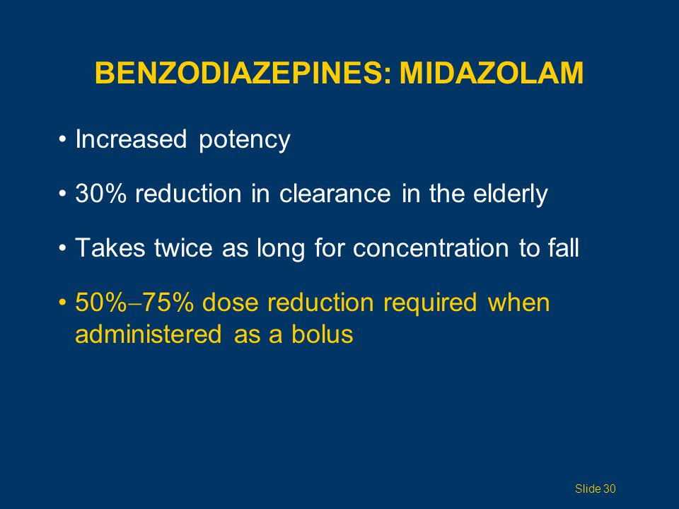BENZODIAZEPINES: MIDAZOLAM Increased potency 30% reduction in clearance in the elderly Takes twice as long for concentration to fall 50%  75% dose reduction required when administered as a bolus Slide 30