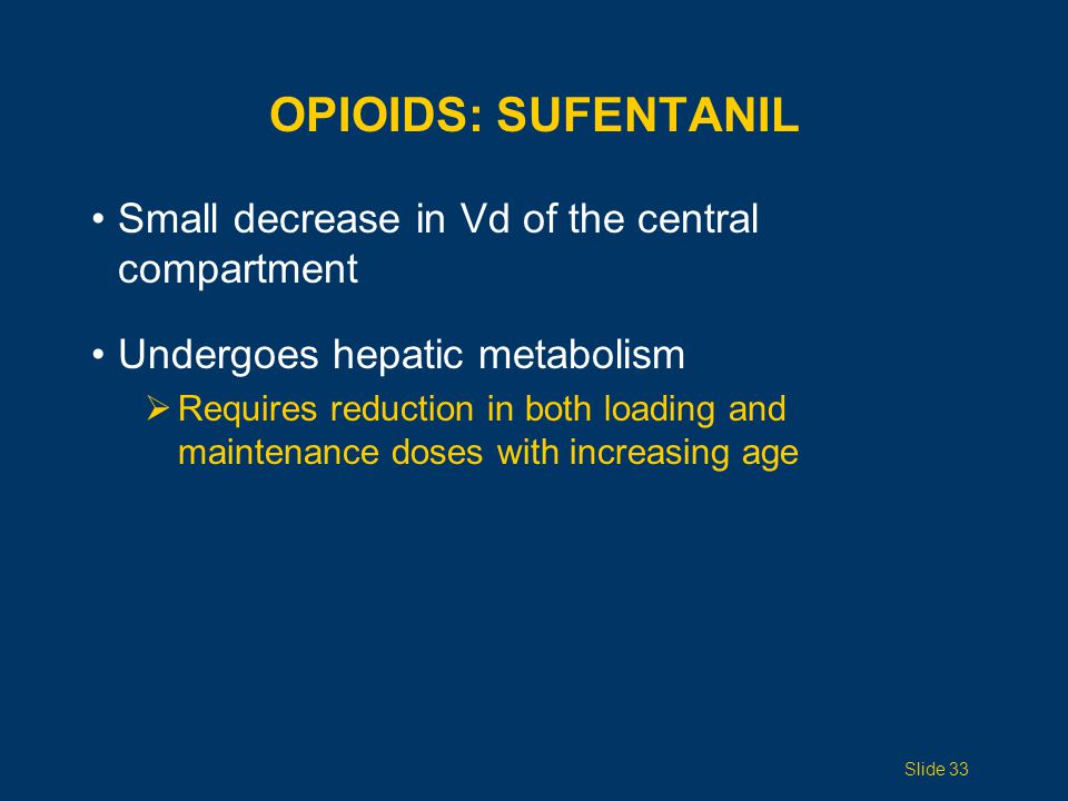 OPIOIDS: SUFENTANIL Small decrease in Vd of the central compartment Undergoes hepatic metabolism  Requires reduction in both loading and maintenance doses with increasing age Slide 33