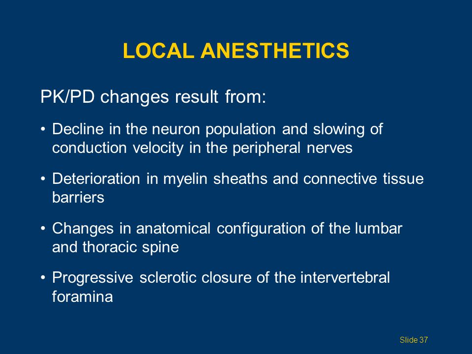 LOCAL ANESTHETICS PK/PD changes result from: Decline in the neuron population and slowing of conduction velocity in the peripheral nerves Deterioratio