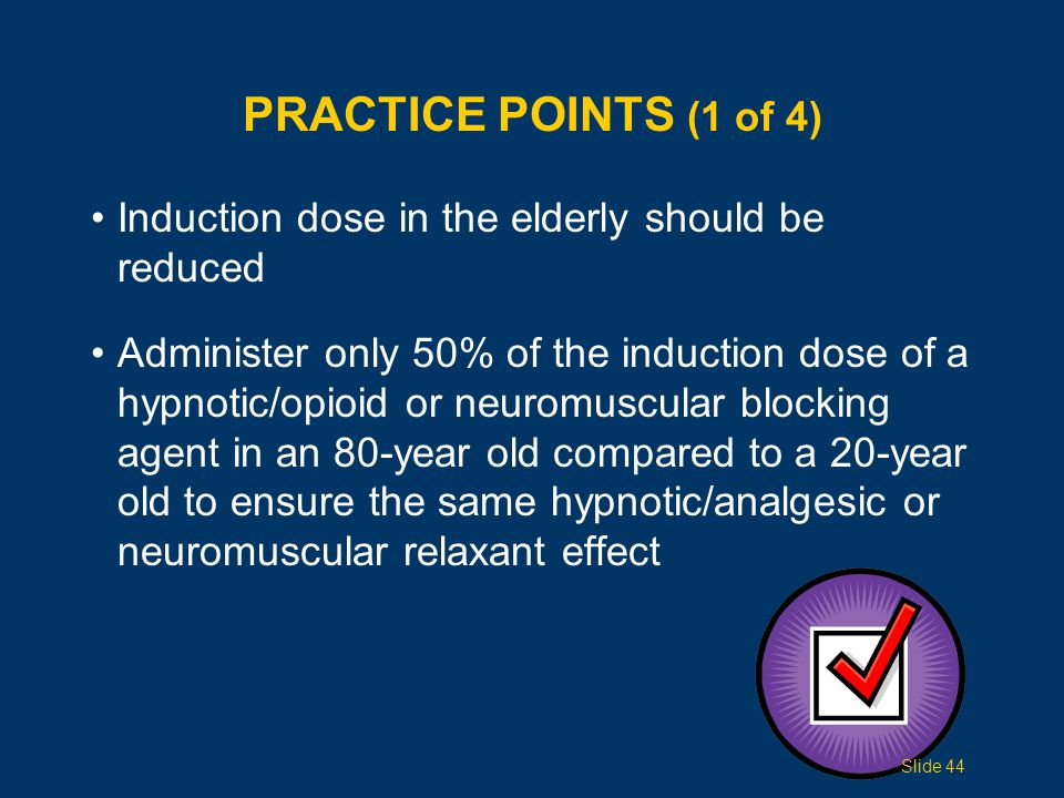 PRACTICE POINTS (1 of 4) Induction dose in the elderly should be reduced Administer only 50% of the induction dose of a hypnotic/opioid or neuromuscul