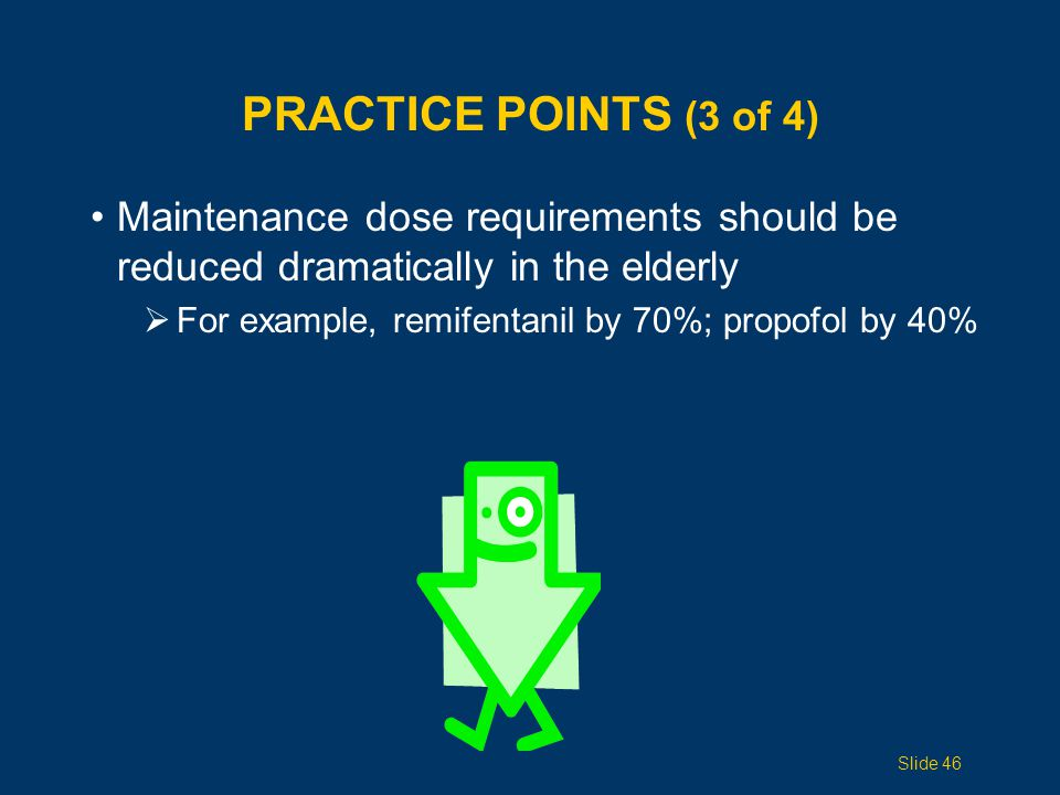 PRACTICE POINTS (3 of 4) Maintenance dose requirements should be reduced dramatically in the elderly  For example, remifentanil by 70%; propofol by 40% Slide 46