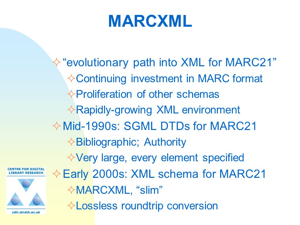 "MARCXML  ""evolutionary path into XML for MARC21""  Continuing investment in MARC format  Proliferation of other schemas  Rapidly-growing XML enviro"