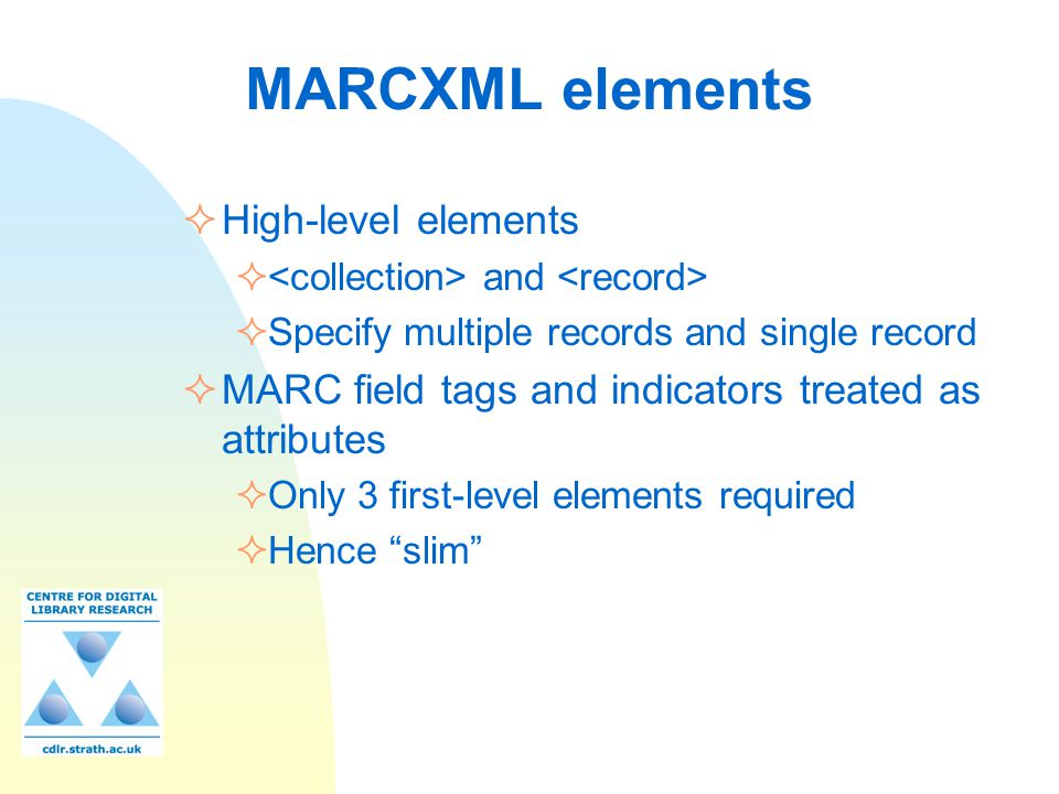 MARCXML elements  High-level elements  and  Specify multiple records and single record  MARC field tags and indicators treated as attributes  Onl