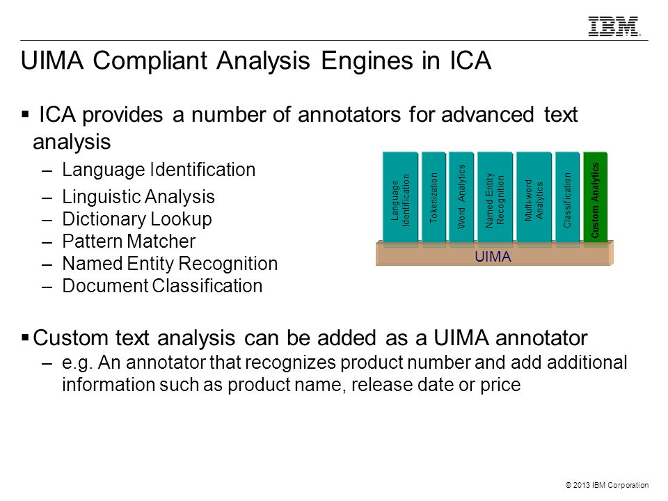 © 2013 IBM Corporation UIMA Compliant Analysis Engines in ICA  ICA provides a number of annotators for advanced text analysis –Language Identificatio