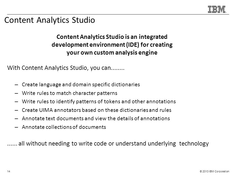 © 2013 IBM Corporation With Content Analytics Studio, you can........ – Create language and domain specific dictionaries – Write rules to match charac