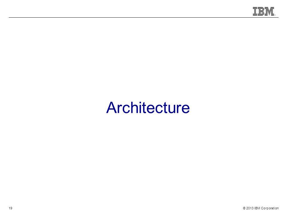 © 2013 IBM Corporation19 Architecture