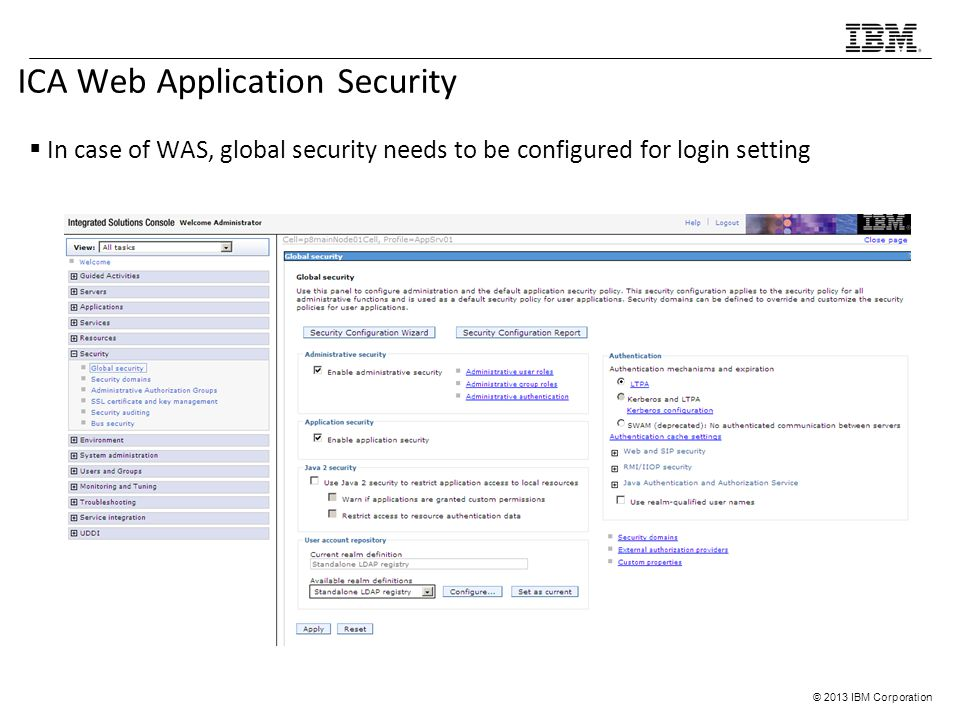 © 2013 IBM Corporation ICA Web Application Security  In case of WAS, global security needs to be configured for login setting