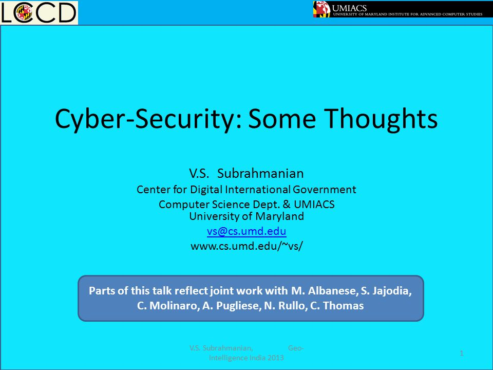 Cyber-Security: Some Thoughts V.S. Subrahmanian Center for Digital International Government Computer Science Dept. & UMIACS University of Maryland vs@