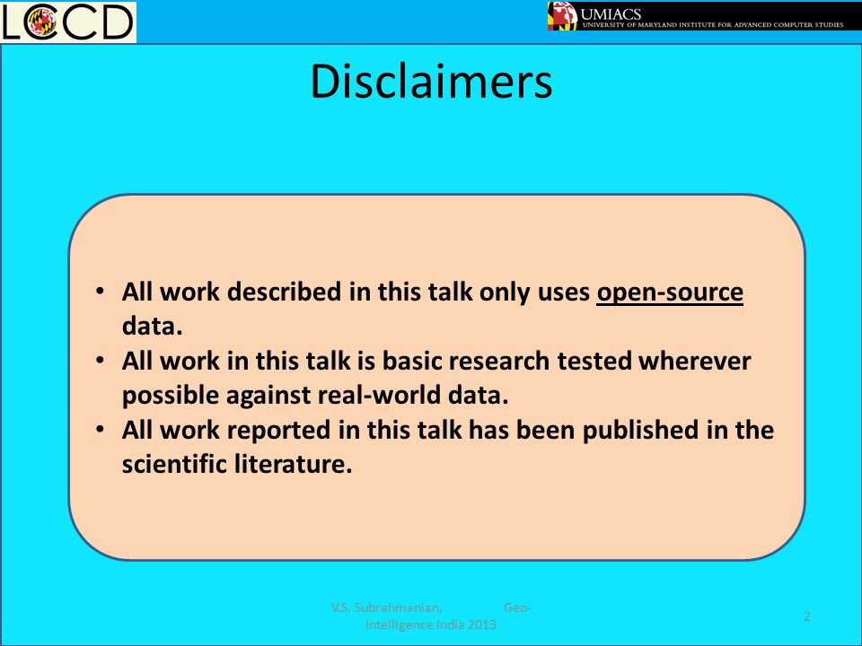 Disclaimers V.S. Subrahmanian, Geo- Intelligence India 2013 2 All work described in this talk only uses open-source data. All work in this talk is bas