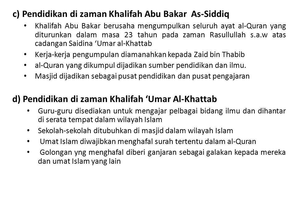 c) Pendidikan di zaman Khalifah Abu Bakar As-Siddiq Khalifah Abu Bakar berusaha mengumpulkan seluruh ayat al-Quran yang diturunkan dalam masa 23 tahun pada zaman Rasullullah s.a.w atas cadangan Saidina 'Umar al-Khattab Kerja-kerja pengumpulan diamanahkan kepada Zaid bin Thabib al-Quran yang dikumpul dijadikan sumber pendidikan dan ilmu.