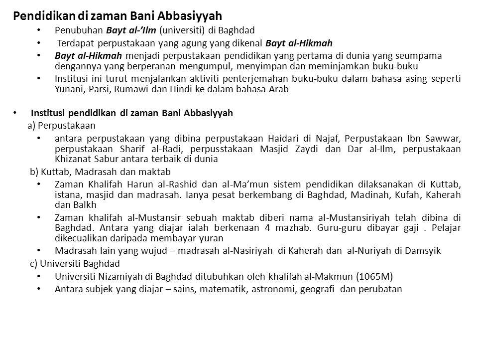 Pendidikan di zaman Bani Abbasiyyah Penubuhan Bayt al-'Ilm (universiti) di Baghdad Terdapat perpustakaan yang agung yang dikenal Bayt al-Hikmah Bayt al-Hikmah menjadi perpustakaan pendidikan yang pertama di dunia yang seumpama dengannya yang berperanan mengumpul, menyimpan dan meminjamkan buku-buku Institusi ini turut menjalankan aktiviti penterjemahan buku-buku dalam bahasa asing seperti Yunani, Parsi, Rumawi dan Hindi ke dalam bahasa Arab Institusi pendidikan di zaman Bani Abbasiyyah a) Perpustakaan antara perpustakaan yang dibina perpustakaan Haidari di Najaf, Perpustakaan Ibn Sawwar, perpustakaan Sharif al-Radi, perpusstakaan Masjid Zaydi dan Dar al-Ilm, perpustakaan Khizanat Sabur antara terbaik di dunia b) Kuttab, Madrasah dan maktab Zaman Khalifah Harun al-Rashid dan al-Ma'mun sistem pendidikan dilaksanakan di Kuttab, istana, masjid dan madrasah.