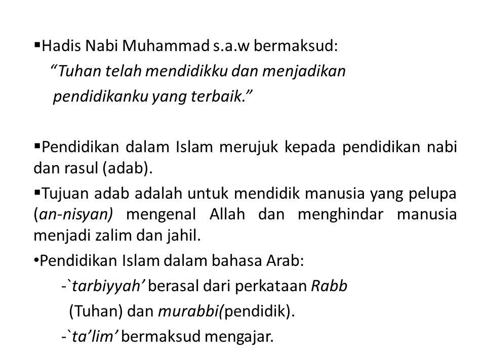 Hadis Nabi Muhammad s.a.w bermaksud: Tuhan telah mendidikku dan menjadikan pendidikanku yang terbaik.  Pendidikan dalam Islam merujuk kepada pendidikan nabi dan rasul (adab).