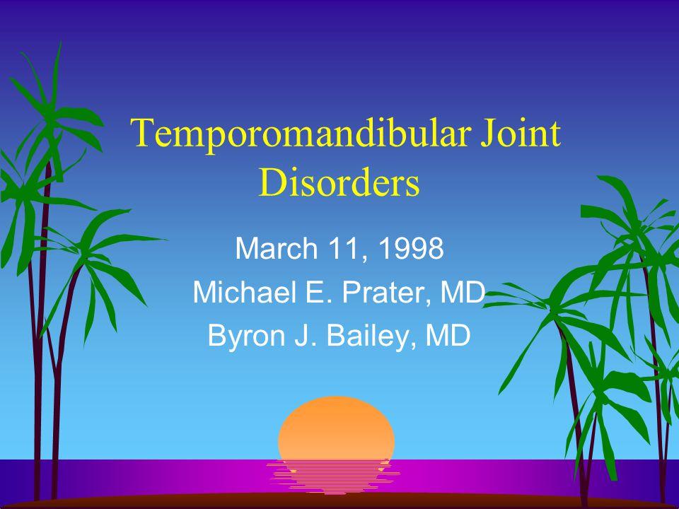 Temporomandibular Joint Disorders March 11, 1998 Michael E. Prater, MD Byron J. Bailey, MD