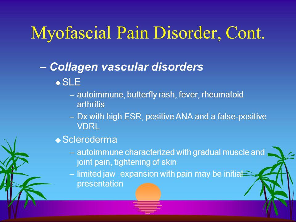 Myofascial Pain Disorder, Cont. –Collagen vascular disorders u SLE –autoimmune, butterfly rash, fever, rheumatoid arthritis –Dx with high ESR, positiv