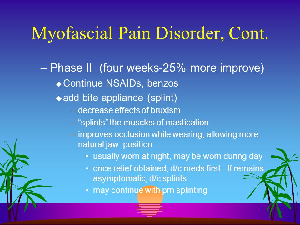 Myofascial Pain Disorder, Cont. –Phase II (four weeks-25% more improve) u Continue NSAIDs, benzos u add bite appliance (splint) –decrease effects of b