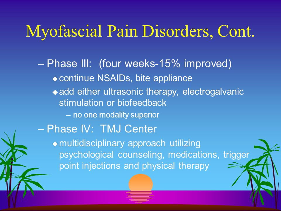 Myofascial Pain Disorders, Cont. –Phase III: (four weeks-15% improved) u continue NSAIDs, bite appliance u add either ultrasonic therapy, electrogalva