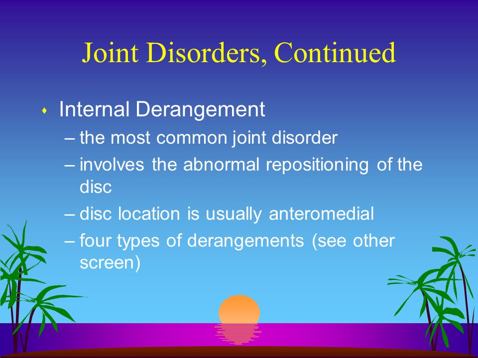 Joint Disorders, Continued s Internal Derangement –the most common joint disorder –involves the abnormal repositioning of the disc –disc location is u