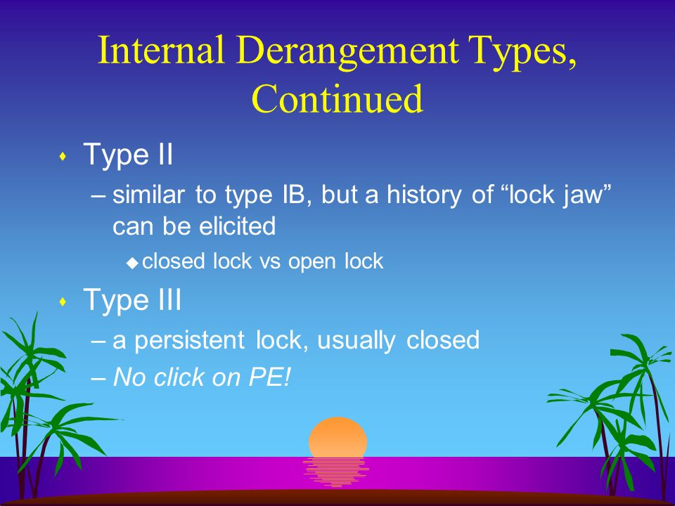 """Internal Derangement Types, Continued s Type II –similar to type IB, but a history of """"lock jaw"""" can be elicited u closed lock vs open lock s Type III"""