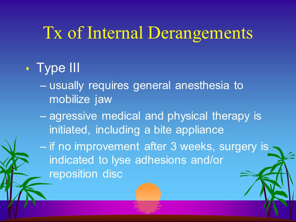 Tx of Internal Derangements s Type III –usually requires general anesthesia to mobilize jaw –agressive medical and physical therapy is initiated, incl