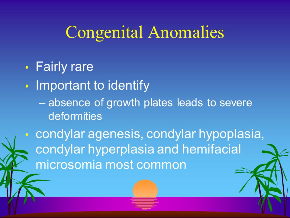 Congenital Anomalies s Fairly rare s Important to identify –absence of growth plates leads to severe deformities s condylar agenesis, condylar hypopla