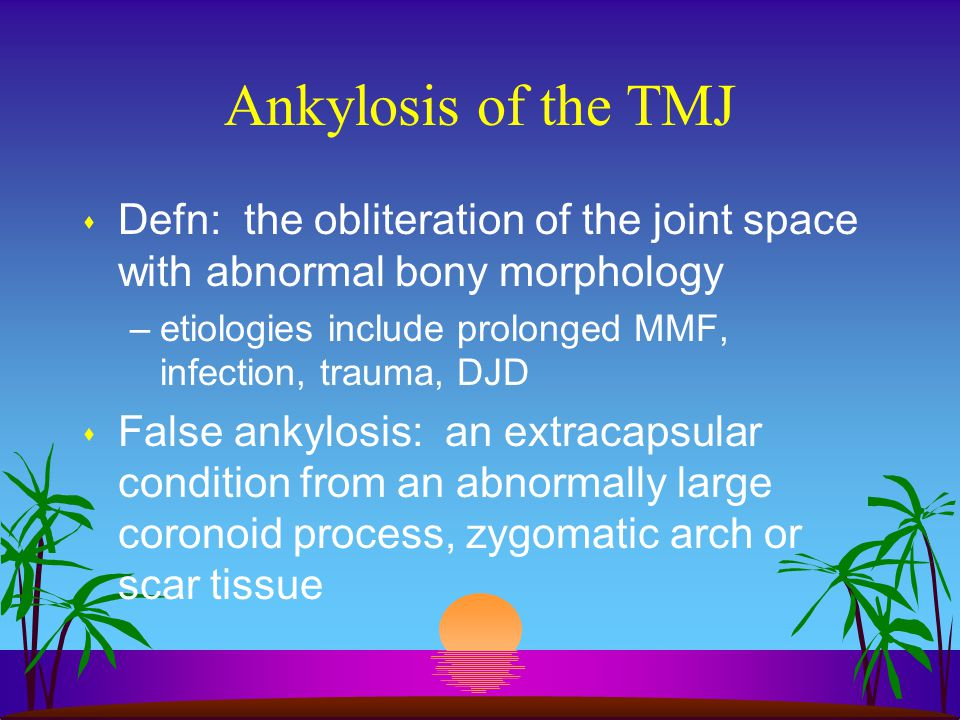 Ankylosis of the TMJ s Defn: the obliteration of the joint space with abnormal bony morphology –etiologies include prolonged MMF, infection, trauma, D