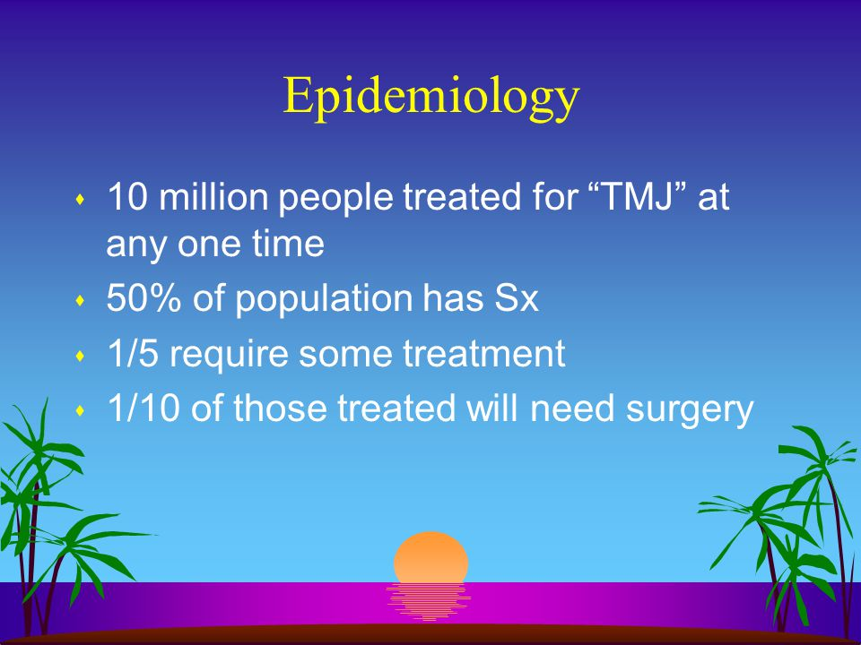 """Epidemiology s 10 million people treated for """"TMJ"""" at any one time s 50% of population has Sx s 1/5 require some treatment s 1/10 of those treated wil"""