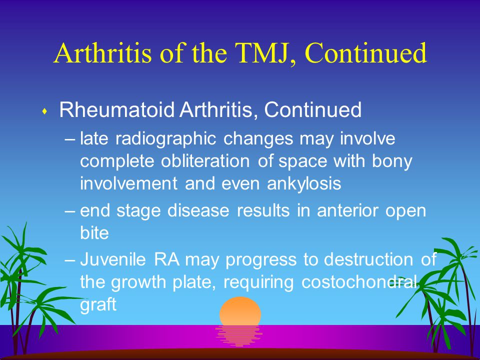 Arthritis of the TMJ, Continued s Rheumatoid Arthritis, Continued –late radiographic changes may involve complete obliteration of space with bony invo