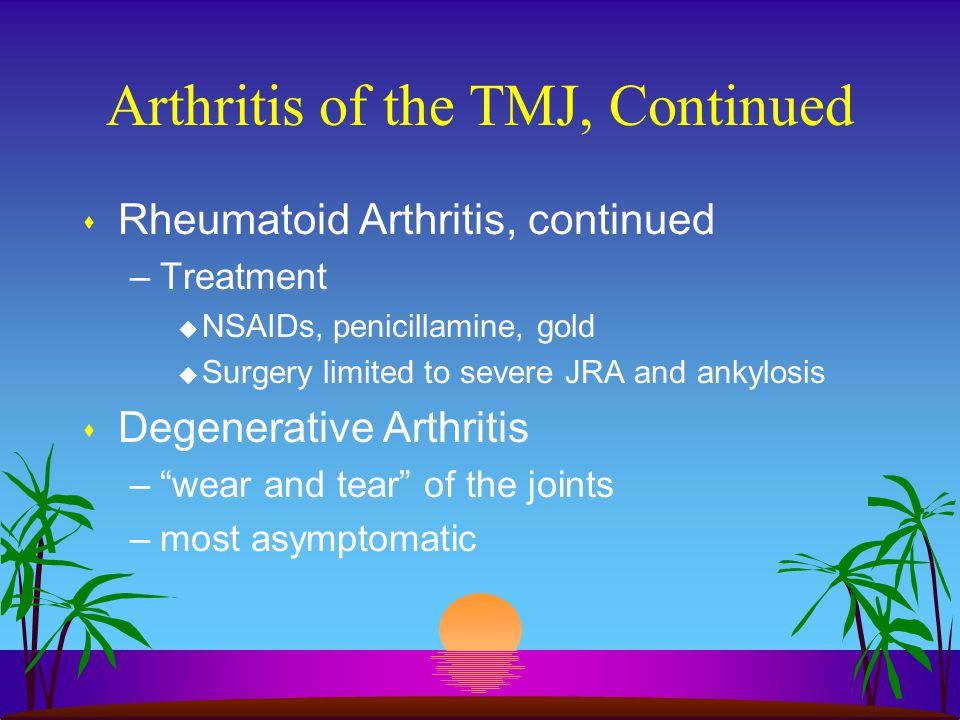 Arthritis of the TMJ, Continued s Rheumatoid Arthritis, continued –Treatment u NSAIDs, penicillamine, gold u Surgery limited to severe JRA and ankylos