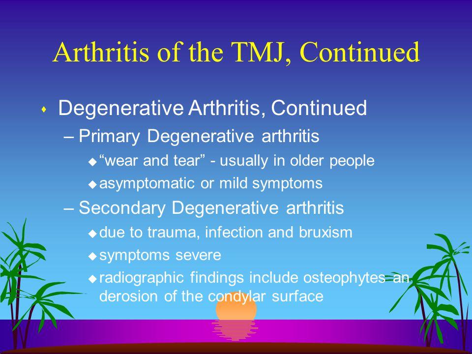 "Arthritis of the TMJ, Continued s Degenerative Arthritis, Continued –Primary Degenerative arthritis u ""wear and tear"" - usually in older people u asym"