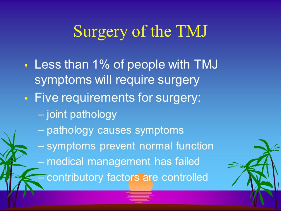Surgery of the TMJ s Less than 1% of people with TMJ symptoms will require surgery s Five requirements for surgery: –joint pathology –pathology causes