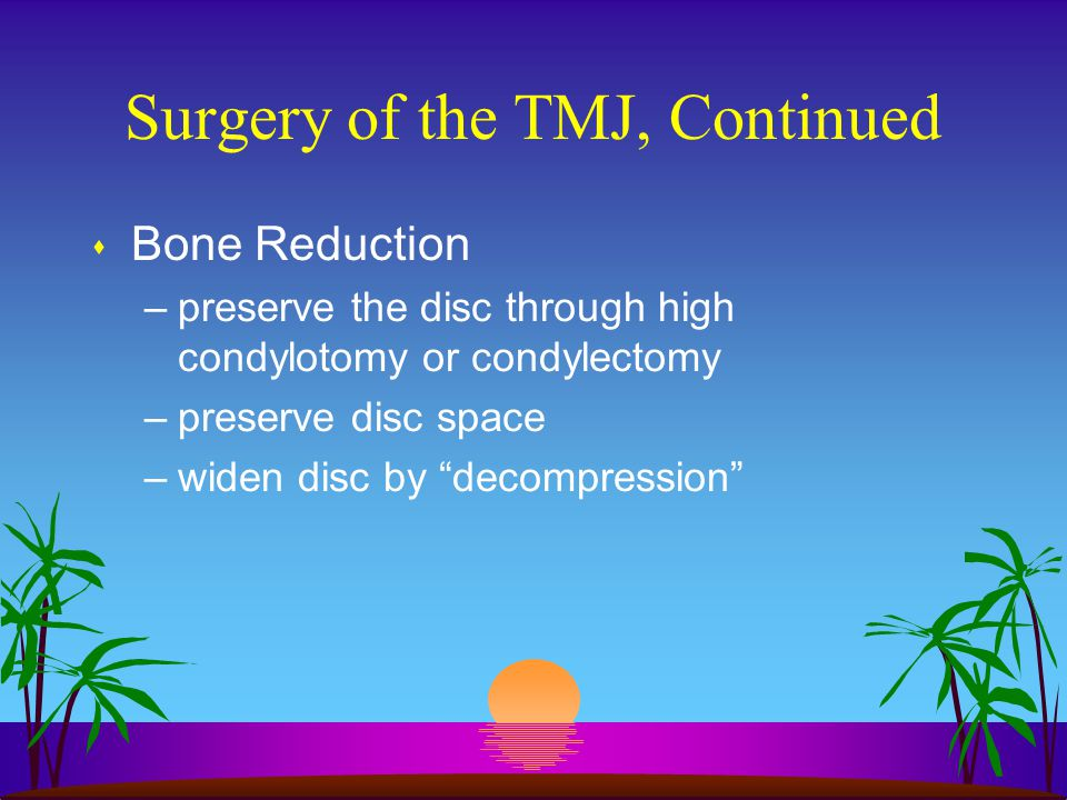 """Surgery of the TMJ, Continued s Bone Reduction –preserve the disc through high condylotomy or condylectomy –preserve disc space –widen disc by """"decomp"""