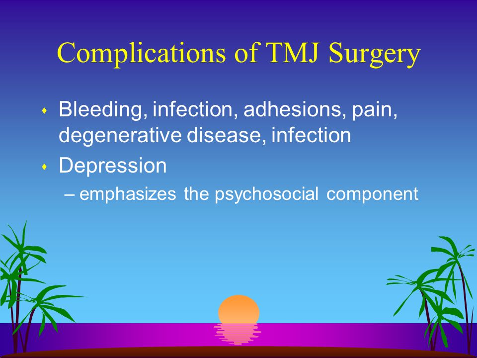 Complications of TMJ Surgery s Bleeding, infection, adhesions, pain, degenerative disease, infection s Depression –emphasizes the psychosocial compone