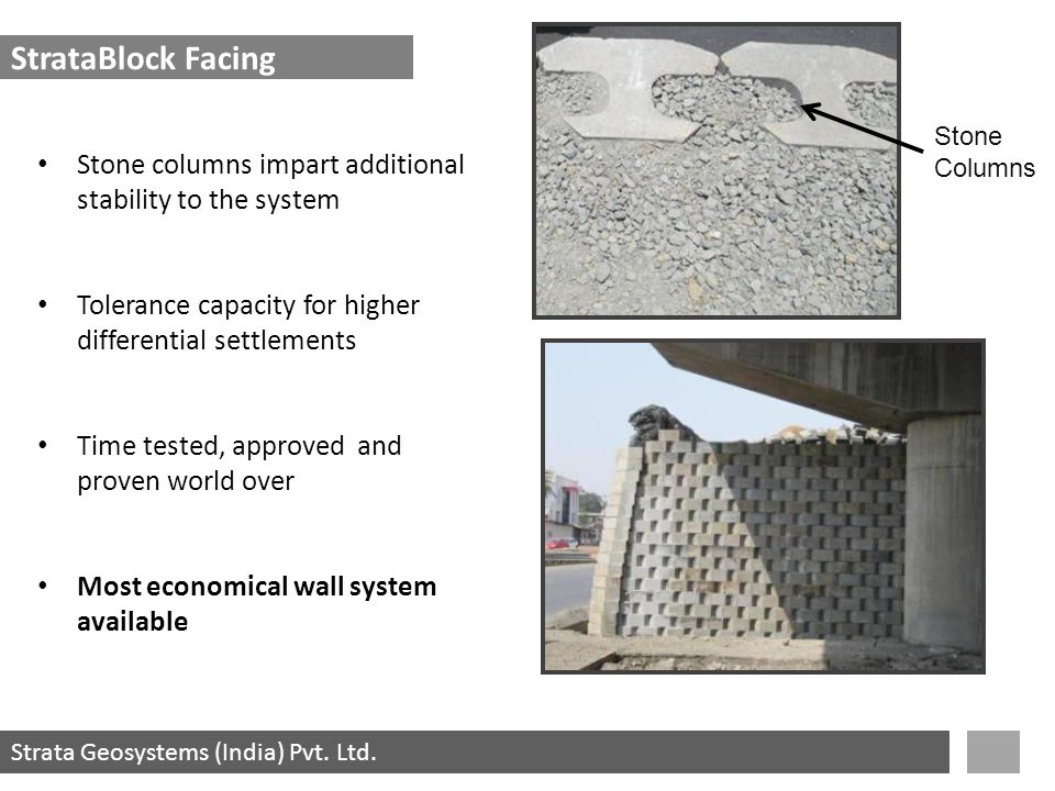 Strata Geosystems (India) Pvt. Ltd. Stone columns impart additional stability to the system Tolerance capacity for higher differential settlements Tim