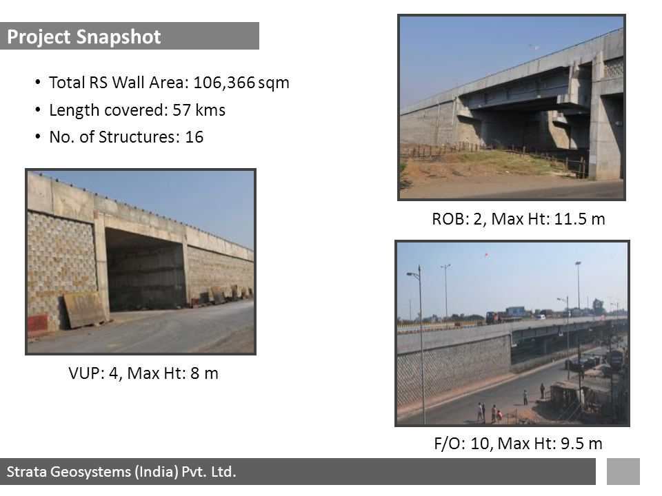 Strata Geosystems (India) Pvt. Ltd. Project Snapshot VUP: 4, Max Ht: 8 m ROB: 2, Max Ht: 11.5 m F/O: 10, Max Ht: 9.5 m Length covered: 57 kms No. of S